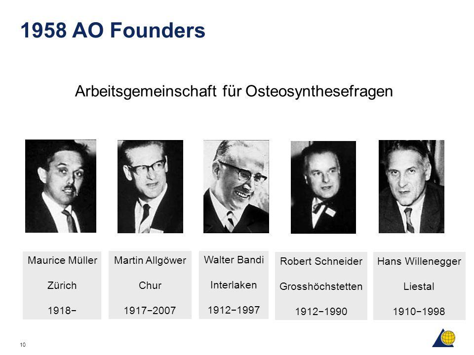 10 1958 AO Founders Arbeitsgemeinschaft für Osteosynthesefragen Maurice Müller Zürich 1918 − Martin Allgöwer Chur 1917 − 2007 Walter Bandi Interlaken