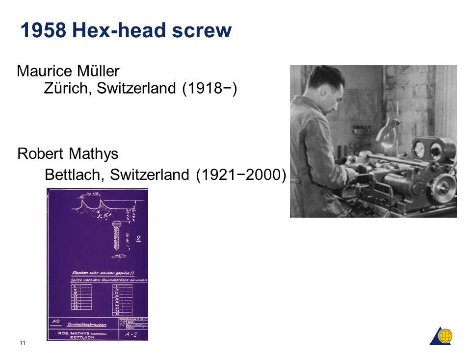 11 1958 Hex-head screw Maurice Müller Zürich, Switzerland (1918−) Robert Mathys Bettlach, Switzerland (1921−2000)