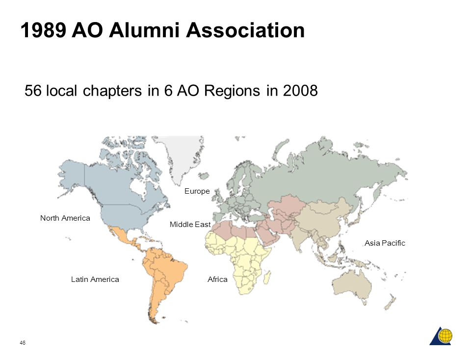 46 1989 AO Alumni Association 56 local chapters in 6 AO Regions in 2008 North America Latin America Middle East Europe Africa Asia Pacific
