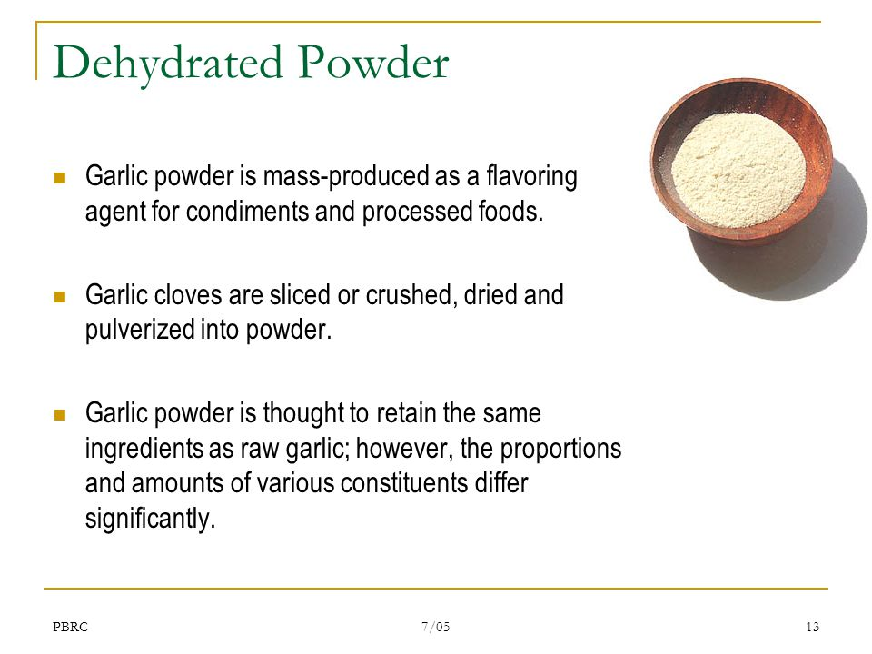 PBRC 7/05 13 Dehydrated Powder Garlic powder is mass-produced as a flavoring agent for condiments and processed foods. Garlic cloves are sliced or cru