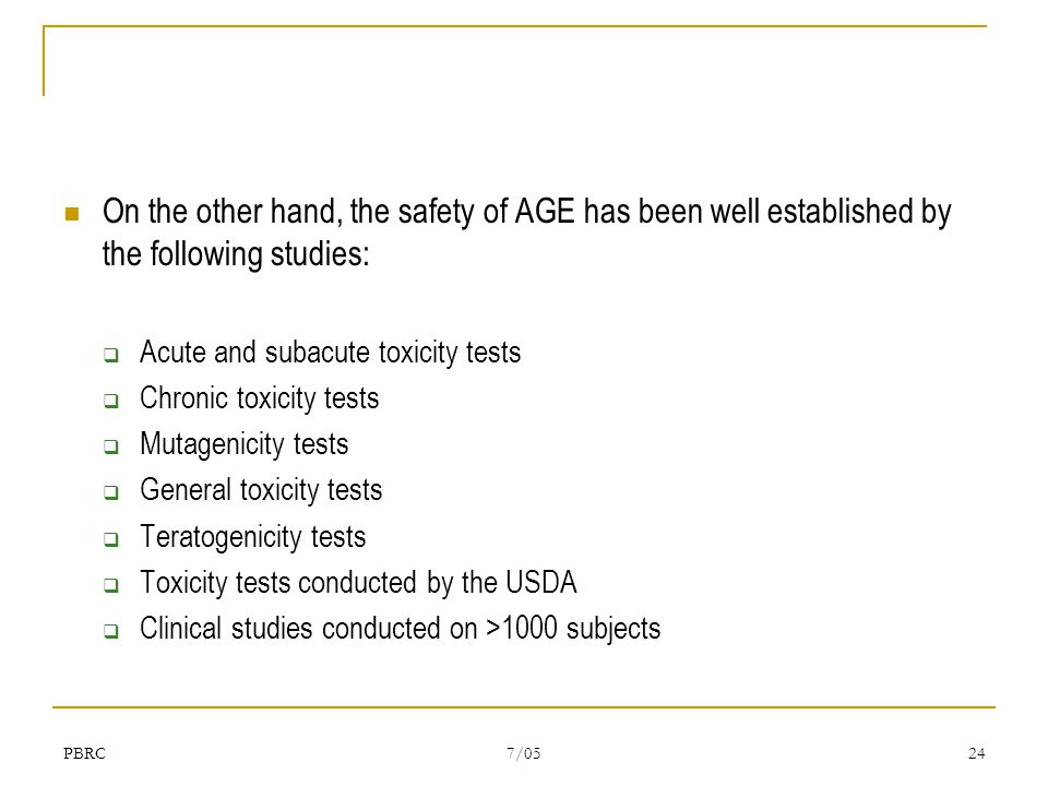 PBRC 7/05 24 On the other hand, the safety of AGE has been well established by the following studies:  Acute and subacute toxicity tests  Chronic toxicity tests  Mutagenicity tests  General toxicity tests  Teratogenicity tests  Toxicity tests conducted by the USDA  Clinical studies conducted on >1000 subjects