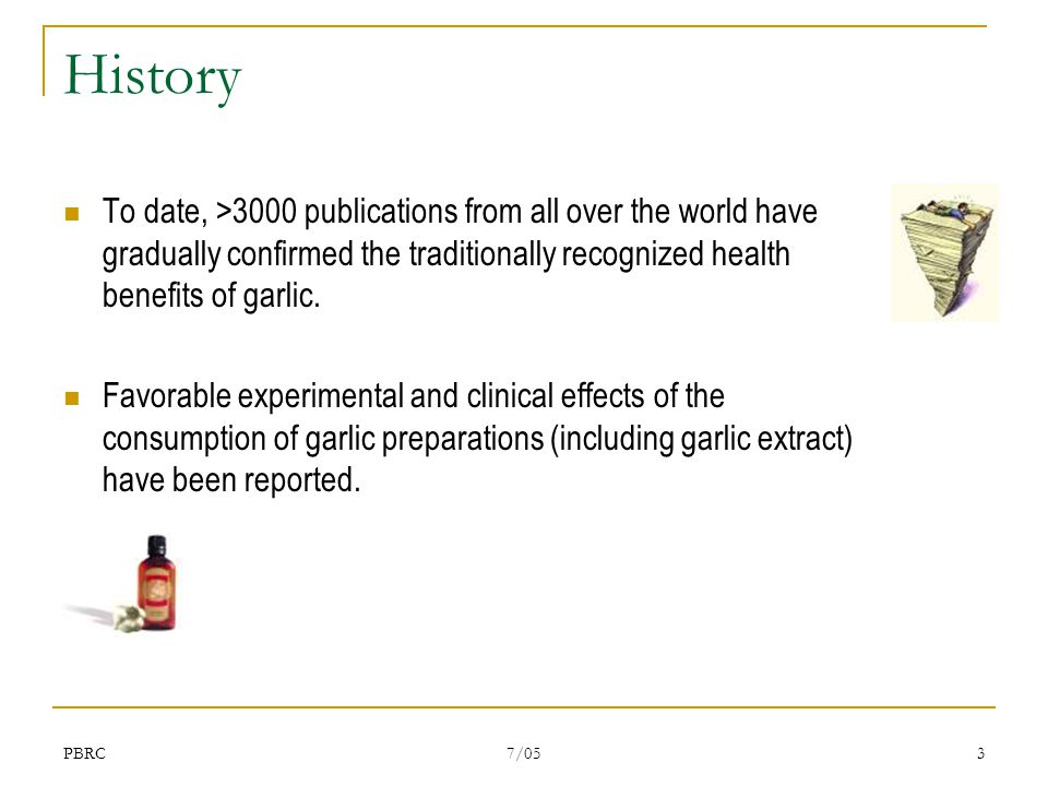 PBRC 7/05 3 History To date, >3000 publications from all over the world have gradually confirmed the traditionally recognized health benefits of garlic.