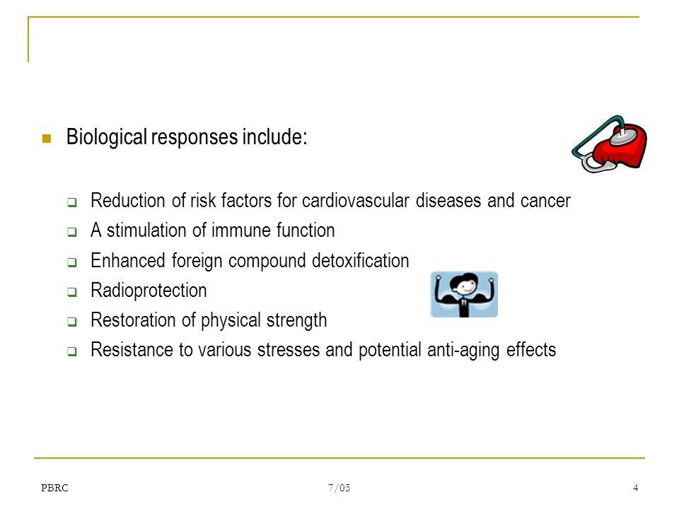 PBRC 7/05 4 Biological responses include:  Reduction of risk factors for cardiovascular diseases and cancer  A stimulation of immune function  Enhanced foreign compound detoxification  Radioprotection  Restoration of physical strength  Resistance to various stresses and potential anti-aging effects