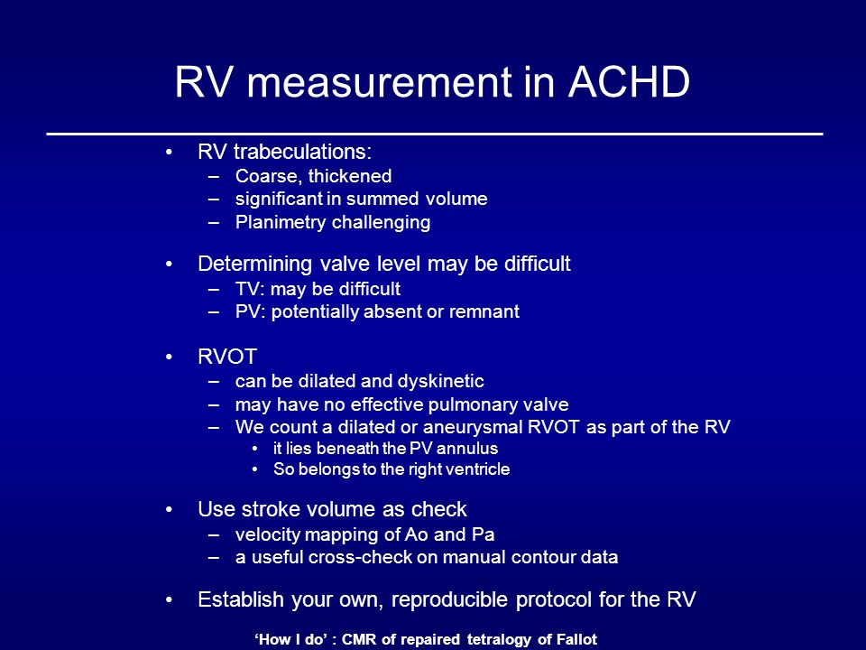 'How I do' : CMR of repaired tetralogy of Fallot RV measurement in ACHD RV trabeculations: –Coarse, thickened –significant in summed volume –Planimetry challenging Determining valve level may be difficult –TV: may be difficult –PV: potentially absent or remnant RVOT –can be dilated and dyskinetic –may have no effective pulmonary valve –We count a dilated or aneurysmal RVOT as part of the RV it lies beneath the PV annulus So belongs to the right ventricle Use stroke volume as check –velocity mapping of Ao and Pa –a useful cross-check on manual contour data Establish your own, reproducible protocol for the RV