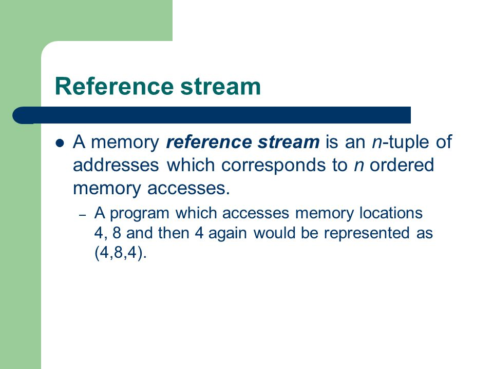 Reference stream A memory reference stream is an n-tuple of addresses which corresponds to n ordered memory accesses.