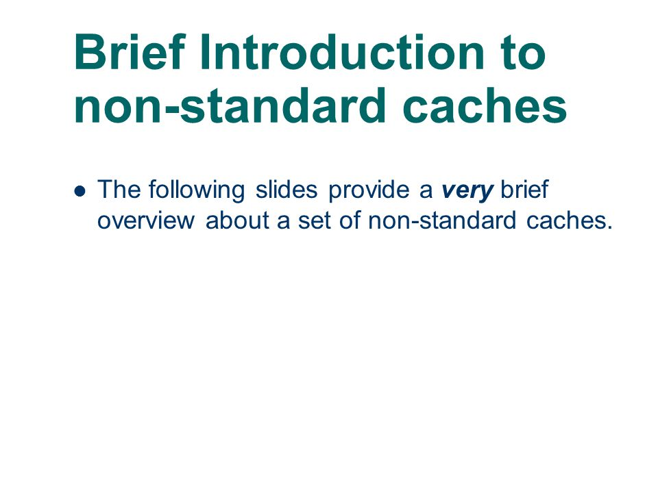Brief Introduction to non-standard caches The following slides provide a very brief overview about a set of non-standard caches.