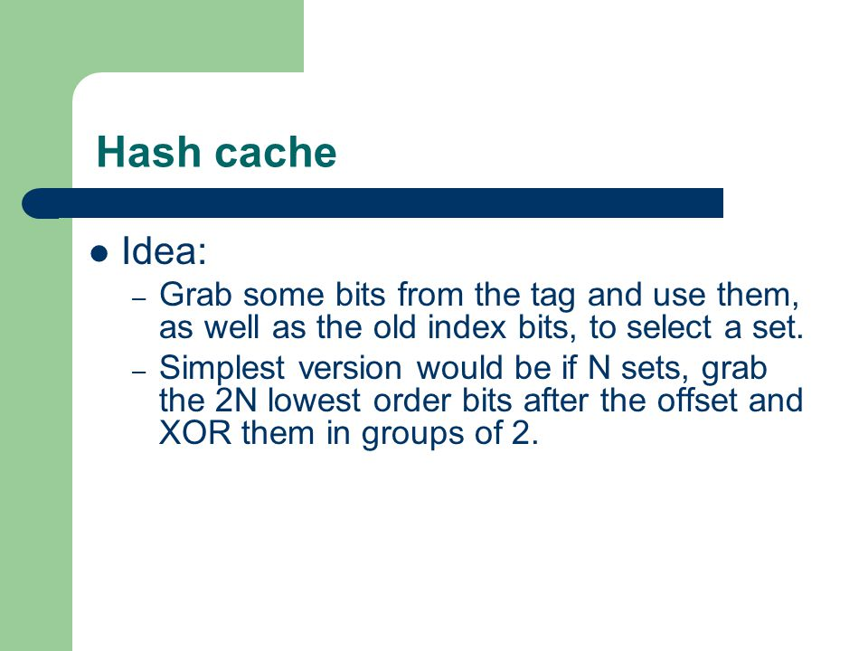 Hash cache Idea: – Grab some bits from the tag and use them, as well as the old index bits, to select a set.