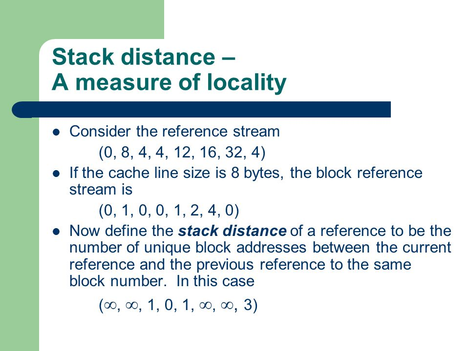 Stack distance – A measure of locality Consider the reference stream (0, 8, 4, 4, 12, 16, 32, 4) If the cache line size is 8 bytes, the block reference stream is (0, 1, 0, 0, 1, 2, 4, 0) Now define the stack distance of a reference to be the number of unique block addresses between the current reference and the previous reference to the same block number.