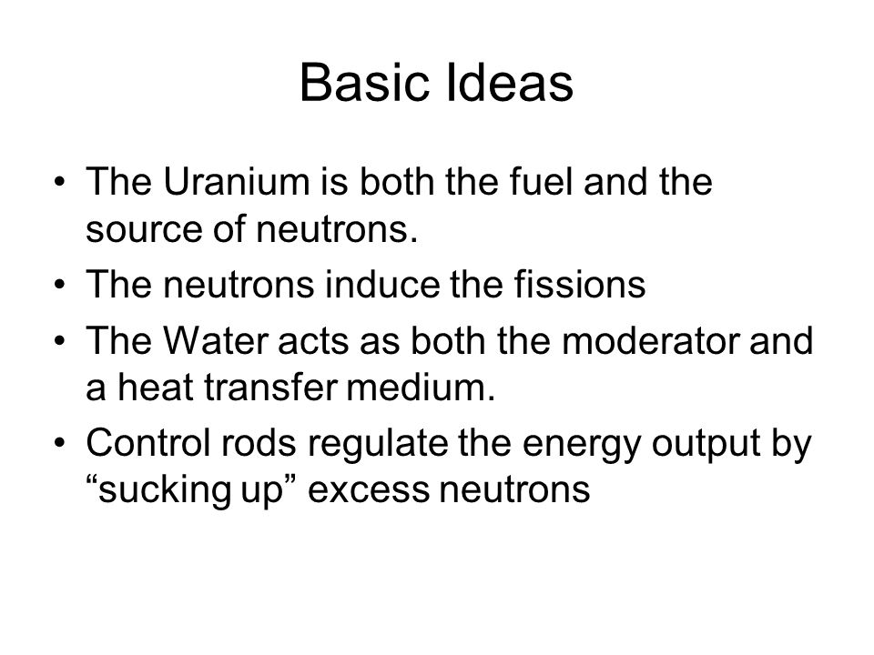 Basic Ideas The Uranium is both the fuel and the source of neutrons.