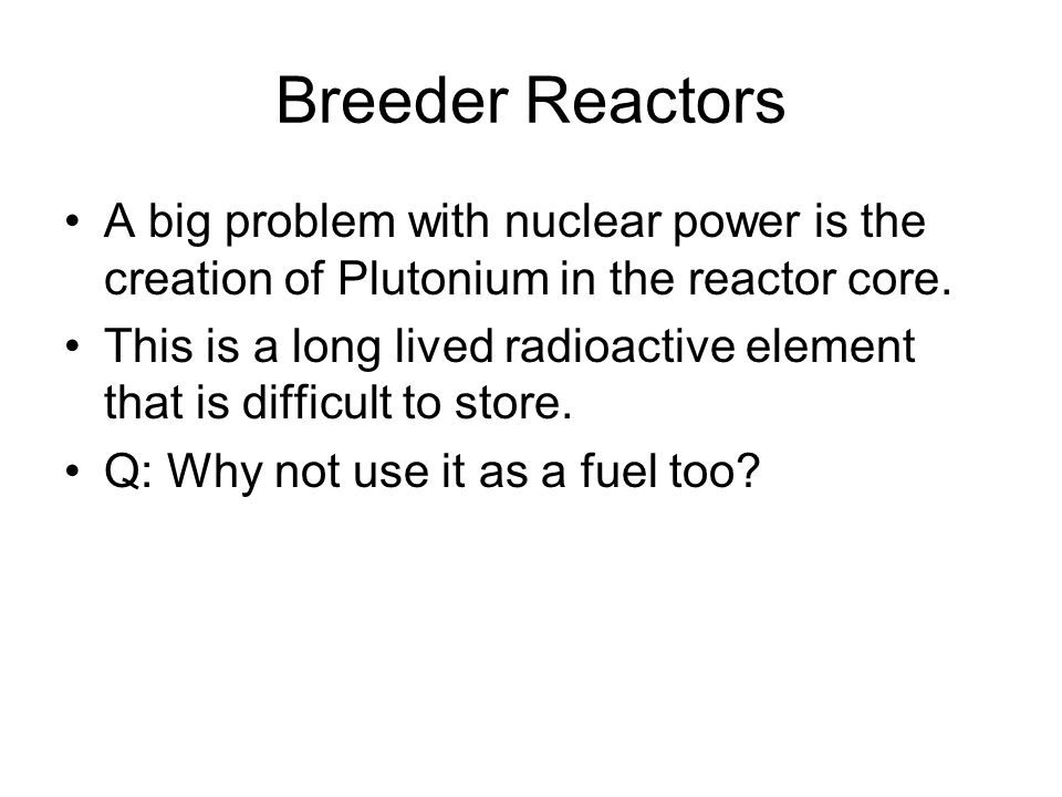 Breeder Reactors A big problem with nuclear power is the creation of Plutonium in the reactor core.