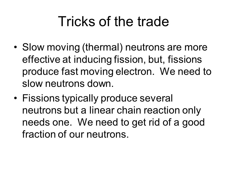 Tricks of the trade Slow moving (thermal) neutrons are more effective at inducing fission, but, fissions produce fast moving electron.