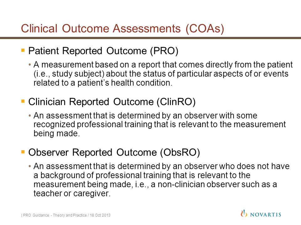 Clinical Outcome Assessments (COAs)  Patient Reported Outcome (PRO) A measurement based on a report that comes directly from the patient (i.e., study