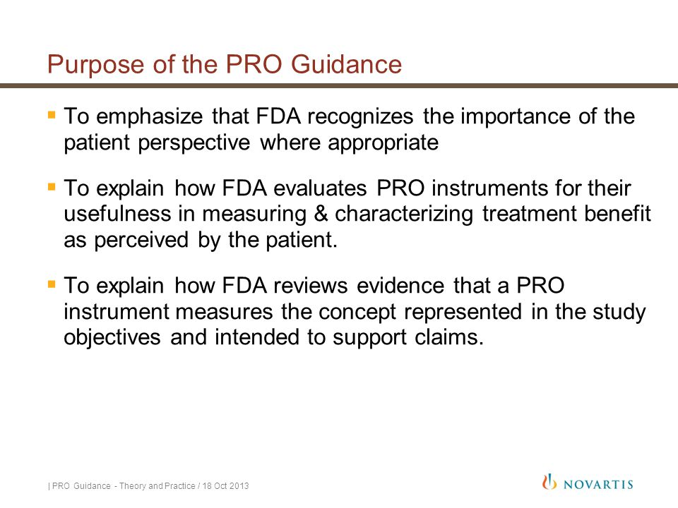 Purpose of the PRO Guidance  To emphasize that FDA recognizes the importance of the patient perspective where appropriate  To explain how FDA evalua