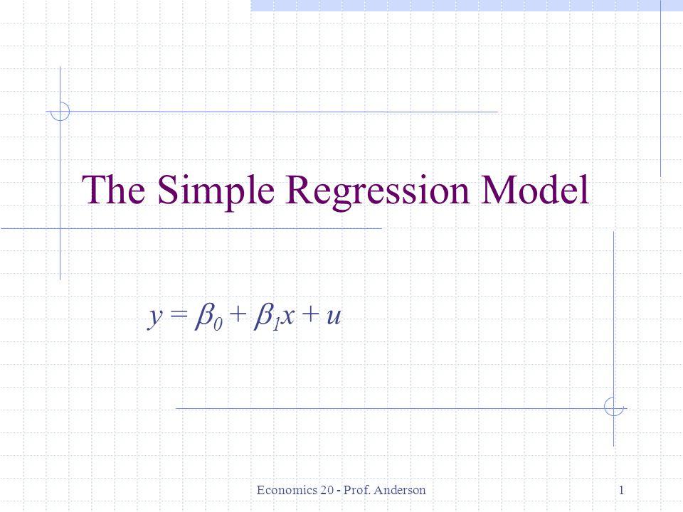 Economics 20 - Prof. Anderson1 The Simple Regression Model y =  0 +  1 x + u