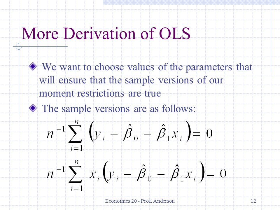 Economics 20 - Prof. Anderson12 More Derivation of OLS We want to choose values of the parameters that will ensure that the sample versions of our mom