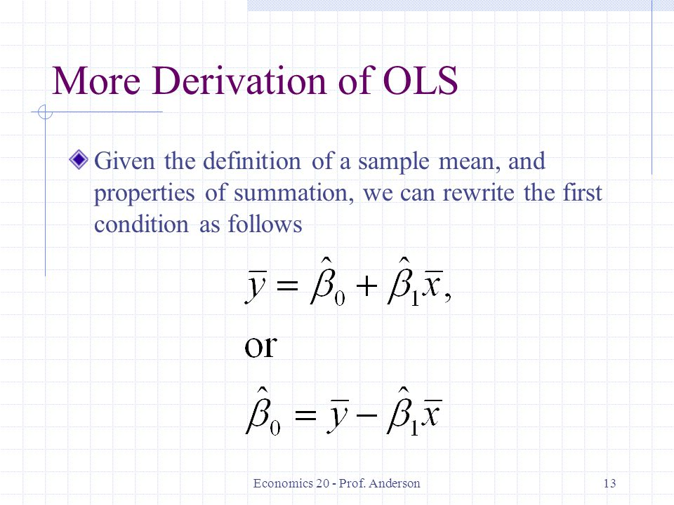 Economics 20 - Prof. Anderson13 More Derivation of OLS Given the definition of a sample mean, and properties of summation, we can rewrite the first co