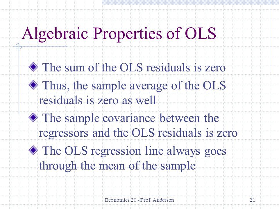 Economics 20 - Prof. Anderson21 Algebraic Properties of OLS The sum of the OLS residuals is zero Thus, the sample average of the OLS residuals is zero