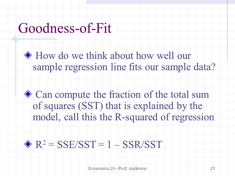 Economics 20 - Prof. Anderson25 Goodness-of-Fit How do we think about how well our sample regression line fits our sample data? Can compute the fracti