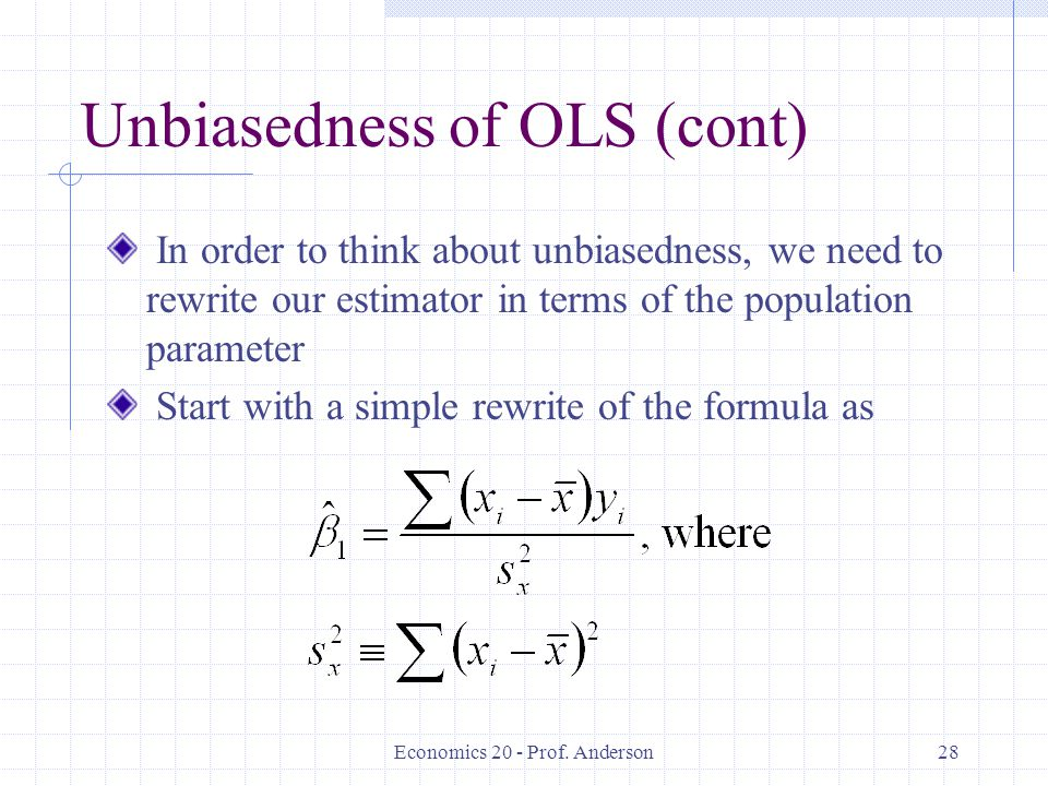 Economics 20 - Prof. Anderson28 Unbiasedness of OLS (cont) In order to think about unbiasedness, we need to rewrite our estimator in terms of the popu