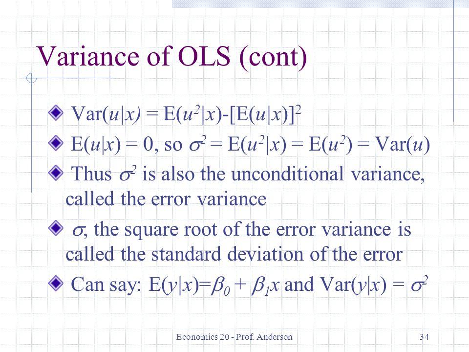 Economics 20 - Prof. Anderson34 Variance of OLS (cont) Var(u|x) = E(u 2 |x)-[E(u|x)] 2 E(u|x) = 0, so  2 = E(u 2 |x) = E(u 2 ) = Var(u) Thus  2 is a
