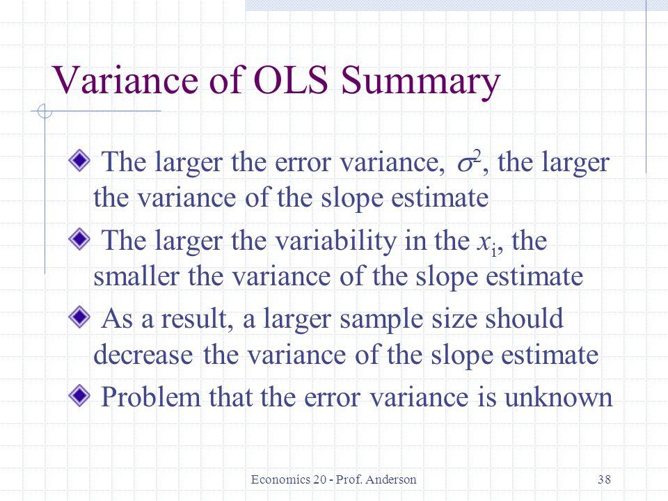 Economics 20 - Prof. Anderson38 Variance of OLS Summary The larger the error variance,  2, the larger the variance of the slope estimate The larger t