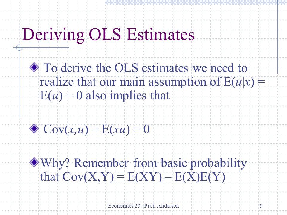 Economics 20 - Prof. Anderson9 Deriving OLS Estimates To derive the OLS estimates we need to realize that our main assumption of E(u|x) = E(u) = 0 als