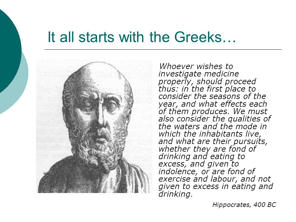 It all starts with the Greeks… Whoever wishes to investigate medicine properly, should proceed thus: in the first place to consider the seasons of the