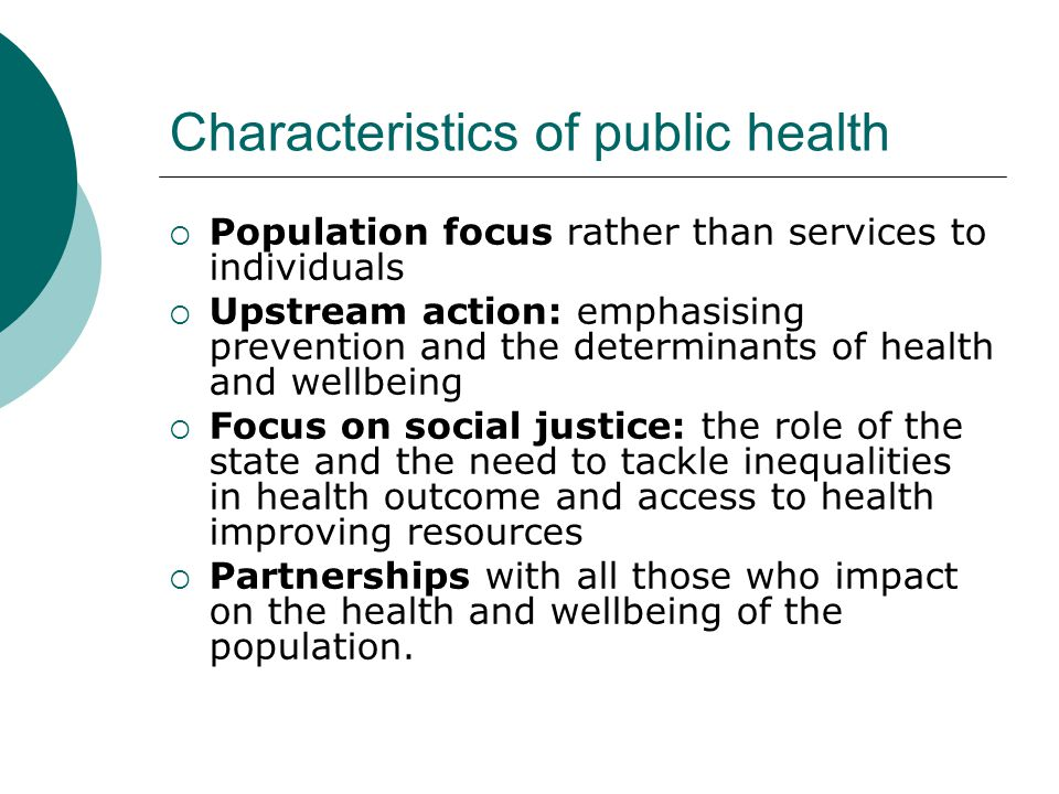 Characteristics of public health  Population focus rather than services to individuals  Upstream action: emphasising prevention and the determinants
