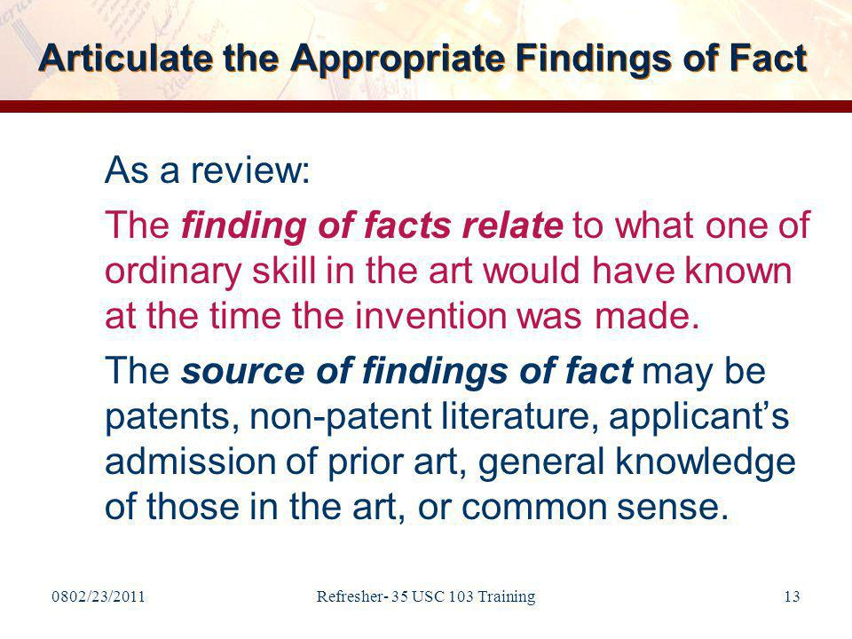 0802/23/2011Refresher- 35 USC 103 Training13 Articulate the Appropriate Findings of Fact As a review: The finding of facts relate to what one of ordinary skill in the art would have known at the time the invention was made.