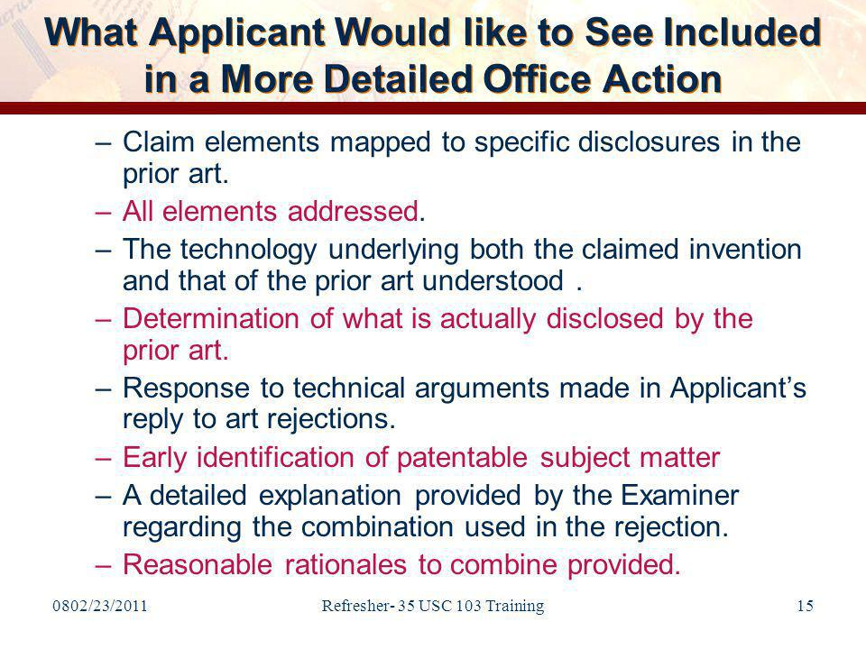 0802/23/2011Refresher- 35 USC 103 Training15 What Applicant Would like to See Included in a More Detailed Office Action –Claim elements mapped to specific disclosures in the prior art.