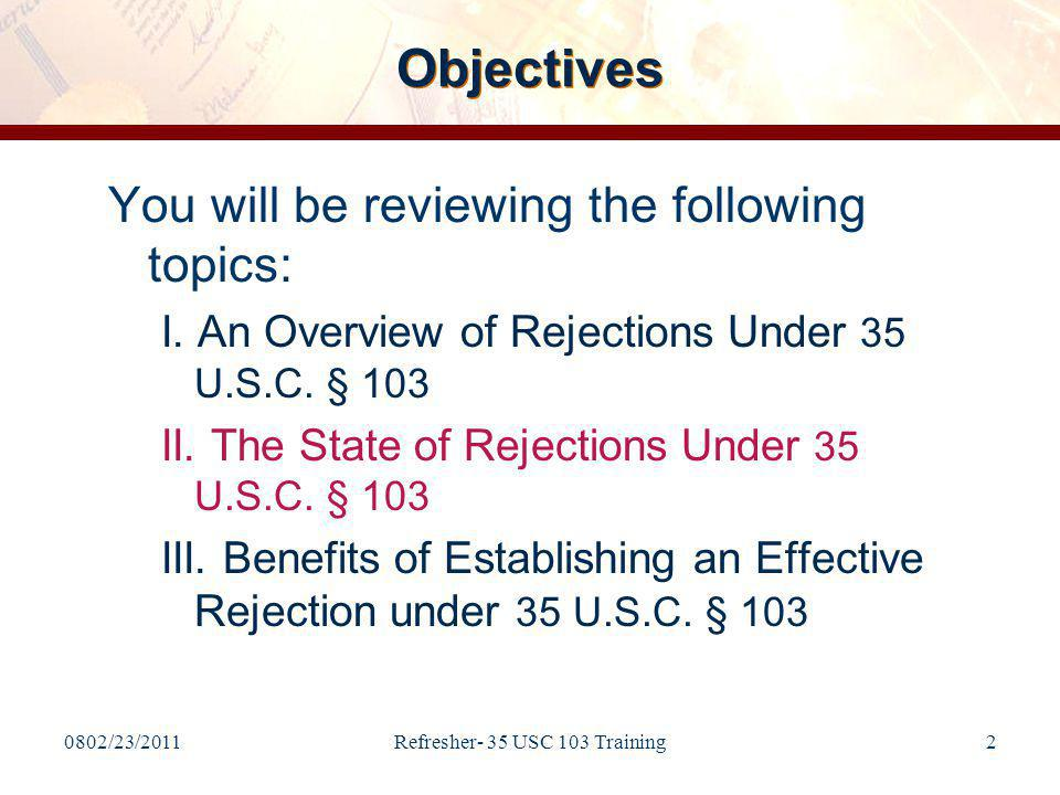 0802/23/2011Refresher- 35 USC 103 Training43 Minimal Mapping between the Claim Limitations and the Prior Art (cont.) Some of the questions/arguments may result from: –The rejection not showing or addressing: Where the multipurpose clip is taught; there is a question as to whether is it really taught by the reference and/or whether the Examiner is just copying the instant claim.