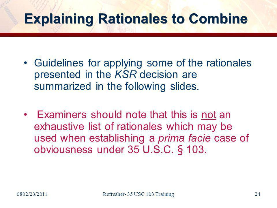 0802/23/2011Refresher- 35 USC 103 Training24 Guidelines for applying some of the rationales presented in the KSR decision are summarized in the following slides.