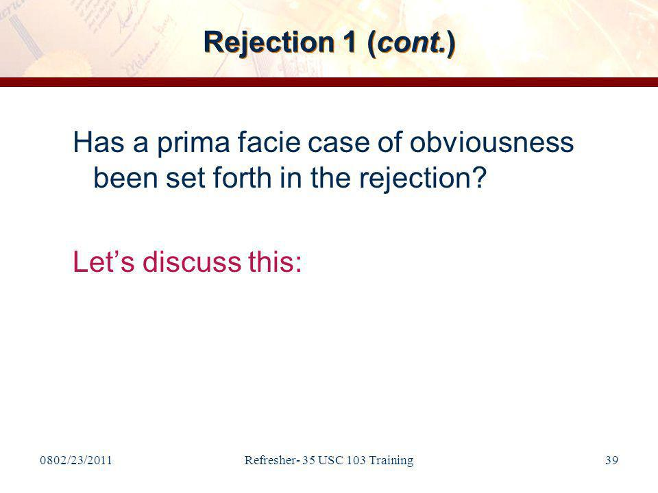 0802/23/2011Refresher- 35 USC 103 Training39 Rejection 1 (cont.) Has a prima facie case of obviousness been set forth in the rejection.