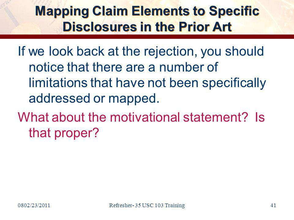 0802/23/2011Refresher- 35 USC 103 Training41 Mapping Claim Elements to Specific Disclosures in the Prior Art If we look back at the rejection, you should notice that there are a number of limitations that have not been specifically addressed or mapped.