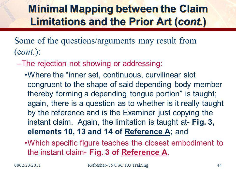0802/23/2011Refresher- 35 USC 103 Training44 Minimal Mapping between the Claim Limitations and the Prior Art (cont.) Some of the questions/arguments may result from (cont.): –The rejection not showing or addressing: Where the inner set, continuous, curvilinear slot congruent to the shape of said depending body member thereby forming a depending tongue portion is taught; again, there is a question as to whether is it really taught by the reference and is the Examiner just copying the instant claim.