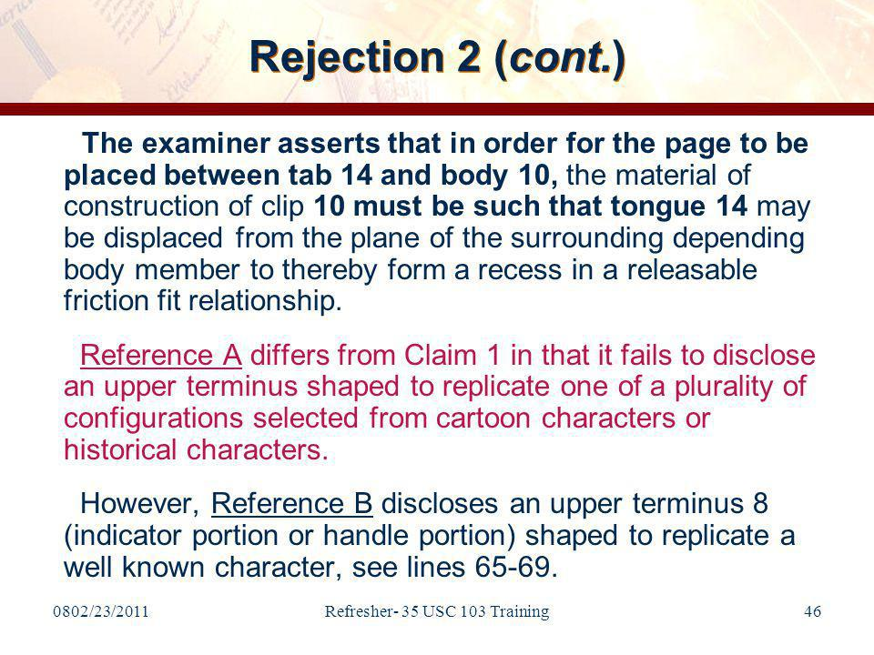 0802/23/2011Refresher- 35 USC 103 Training46 Rejection 2 (cont.) The examiner asserts that in order for the page to be placed between tab 14 and body 10, the material of construction of clip 10 must be such that tongue 14 may be displaced from the plane of the surrounding depending body member to thereby form a recess in a releasable friction fit relationship.