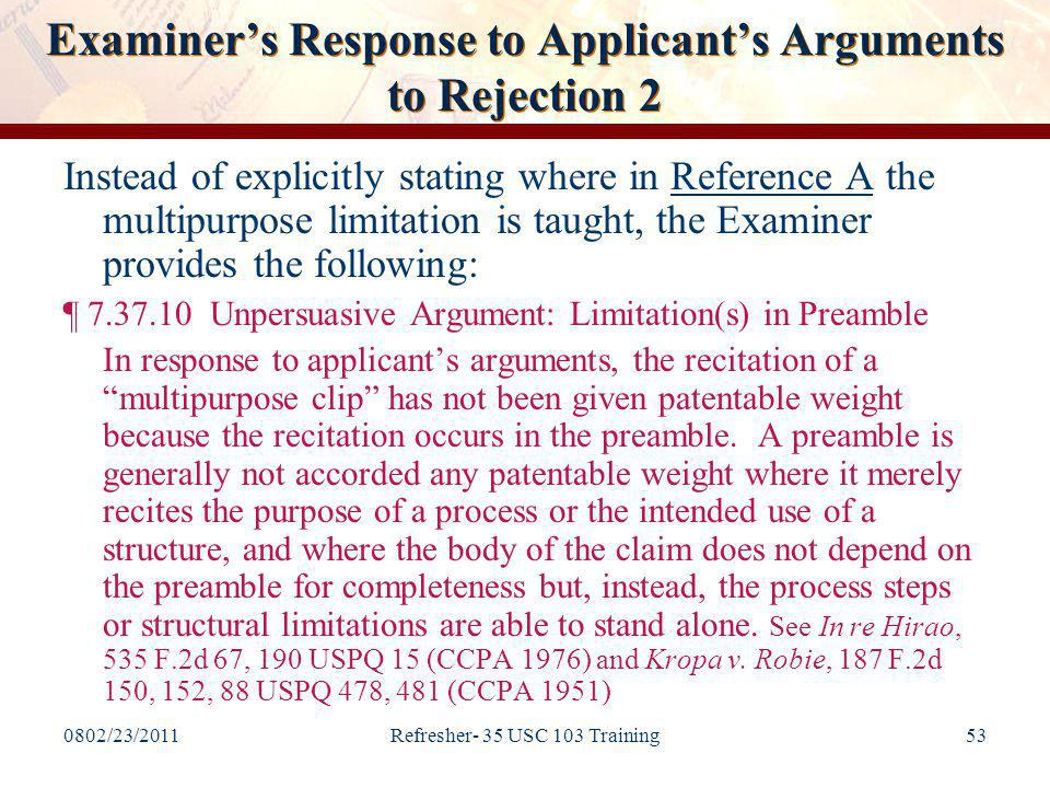 0802/23/2011Refresher- 35 USC 103 Training53 Examiner's Response to Applicant's Arguments to Rejection 2 Instead of explicitly stating where in Reference A the multipurpose limitation is taught, the Examiner provides the following: ¶ 7.37.10 Unpersuasive Argument: Limitation(s) in Preamble In response to applicant's arguments, the recitation of a multipurpose clip has not been given patentable weight because the recitation occurs in the preamble.