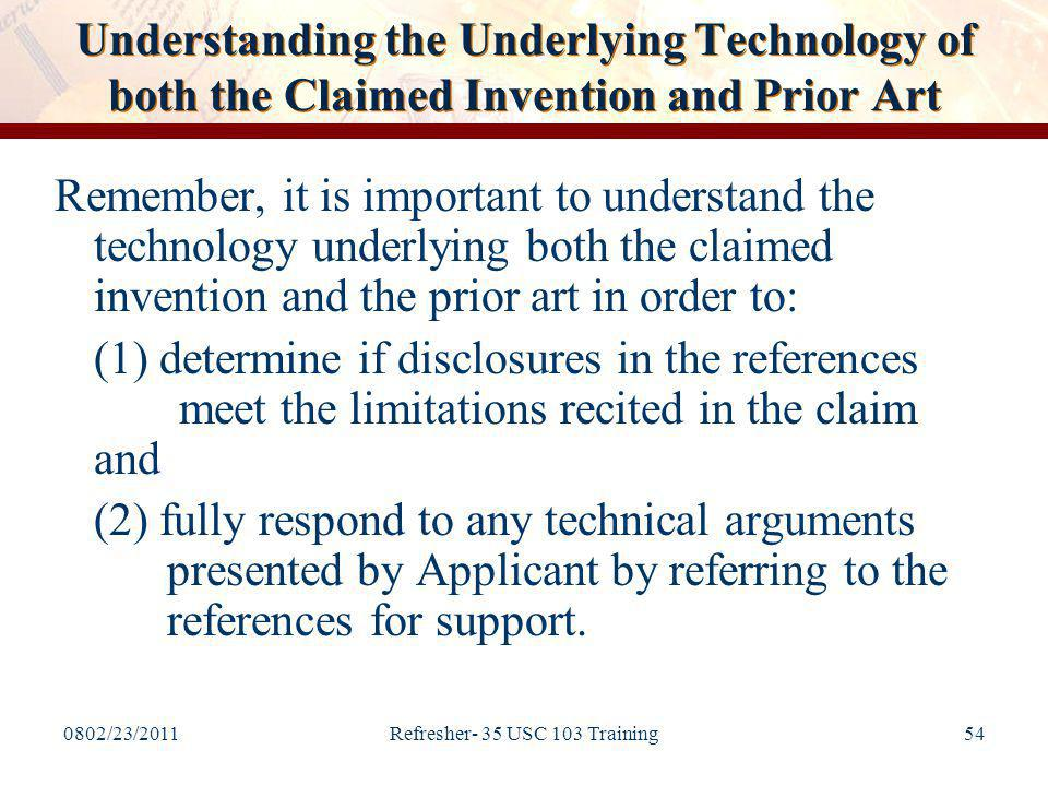 0802/23/2011Refresher- 35 USC 103 Training54 Understanding the Underlying Technology of both the Claimed Invention and Prior Art Remember, it is important to understand the technology underlying both the claimed invention and the prior art in order to: (1) determine if disclosures in the references meet the limitations recited in the claim and (2) fully respond to any technical arguments presented by Applicant by referring to the references for support.