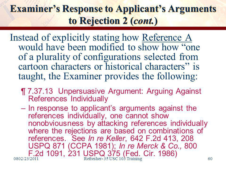 0802/23/2011Refresher- 35 USC 103 Training60 Examiner's Response to Applicant's Arguments to Rejection 2 (cont.) Instead of explicitly stating how Reference A would have been modified to show how one of a plurality of configurations selected from cartoon characters or historical characters is taught, the Examiner provides the following: ¶ 7.37.13 Unpersuasive Argument: Arguing Against References Individually –In response to applicant's arguments against the references individually, one cannot show nonobviousness by attacking references individually where the rejections are based on combinations of references.