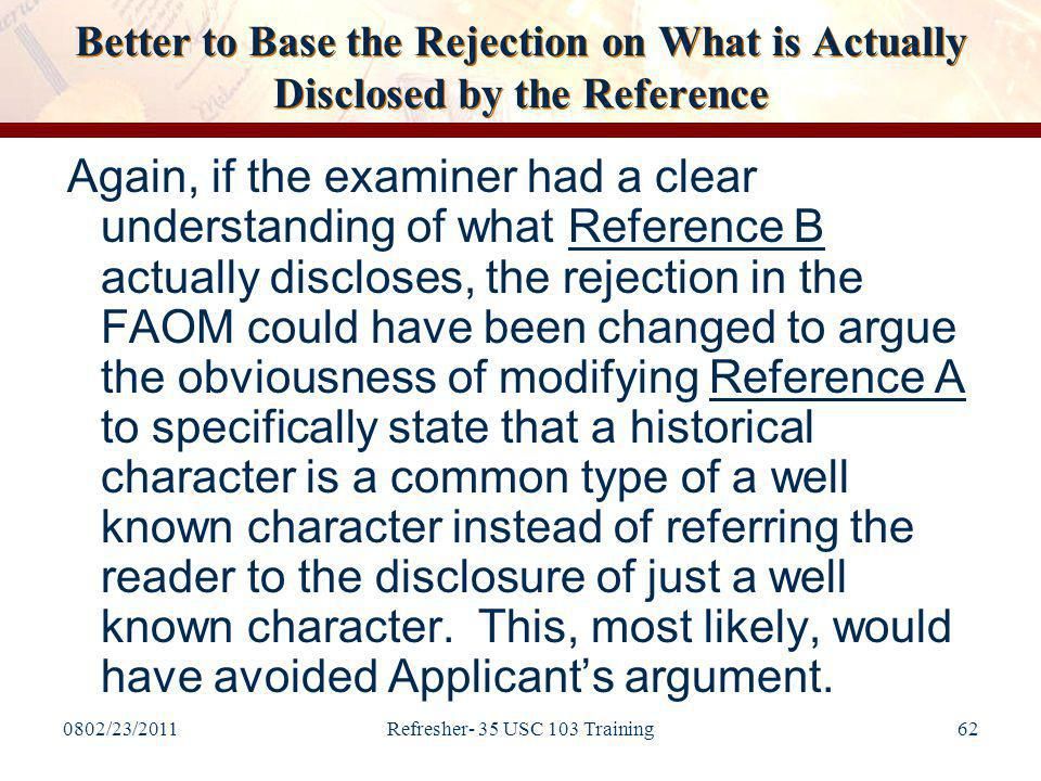 0802/23/2011Refresher- 35 USC 103 Training62 Better to Base the Rejection on What is Actually Disclosed by the Reference Again, if the examiner had a clear understanding of what Reference B actually discloses, the rejection in the FAOM could have been changed to argue the obviousness of modifying Reference A to specifically state that a historical character is a common type of a well known character instead of referring the reader to the disclosure of just a well known character.
