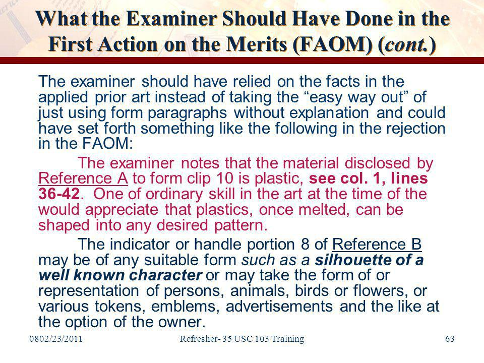 0802/23/2011Refresher- 35 USC 103 Training63 What the Examiner Should Have Done in the First Action on the Merits (FAOM) (cont.) The examiner should have relied on the facts in the applied prior art instead of taking the easy way out of just using form paragraphs without explanation and could have set forth something like the following in the rejection in the FAOM: The examiner notes that the material disclosed by Reference A to form clip 10 is plastic, see col.
