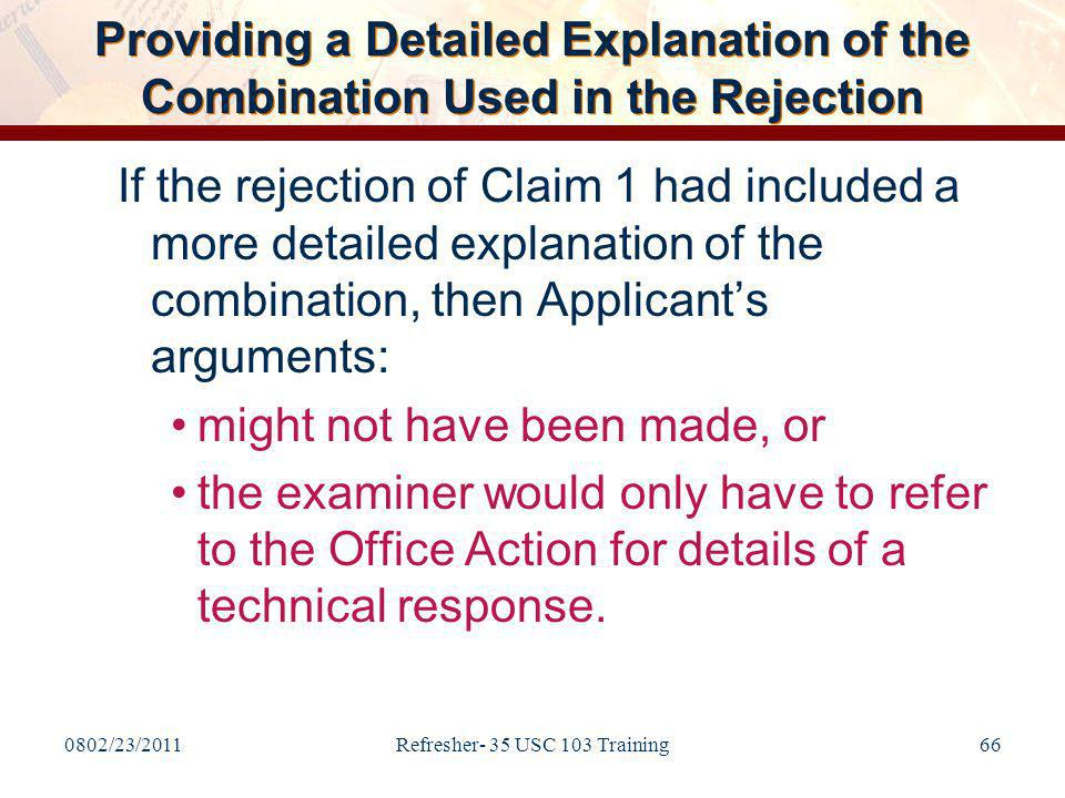 0802/23/2011Refresher- 35 USC 103 Training66 Providing a Detailed Explanation of the Combination Used in the Rejection If the rejection of Claim 1 had included a more detailed explanation of the combination, then Applicant's arguments: might not have been made, or the examiner would only have to refer to the Office Action for details of a technical response.