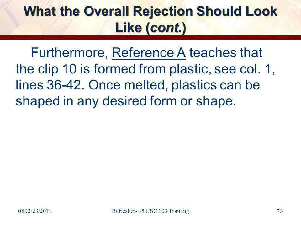 0802/23/2011Refresher- 35 USC 103 Training73 What the Overall Rejection Should Look Like (cont.) Furthermore, Reference A teaches that the clip 10 is formed from plastic, see col.
