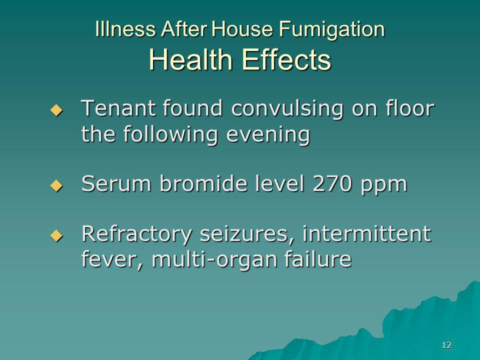 12 Illness After House Fumigation Health Effects  Tenant found convulsing on floor the following evening  Serum bromide level 270 ppm  Refractory seizures, intermittent fever, multi-organ failure