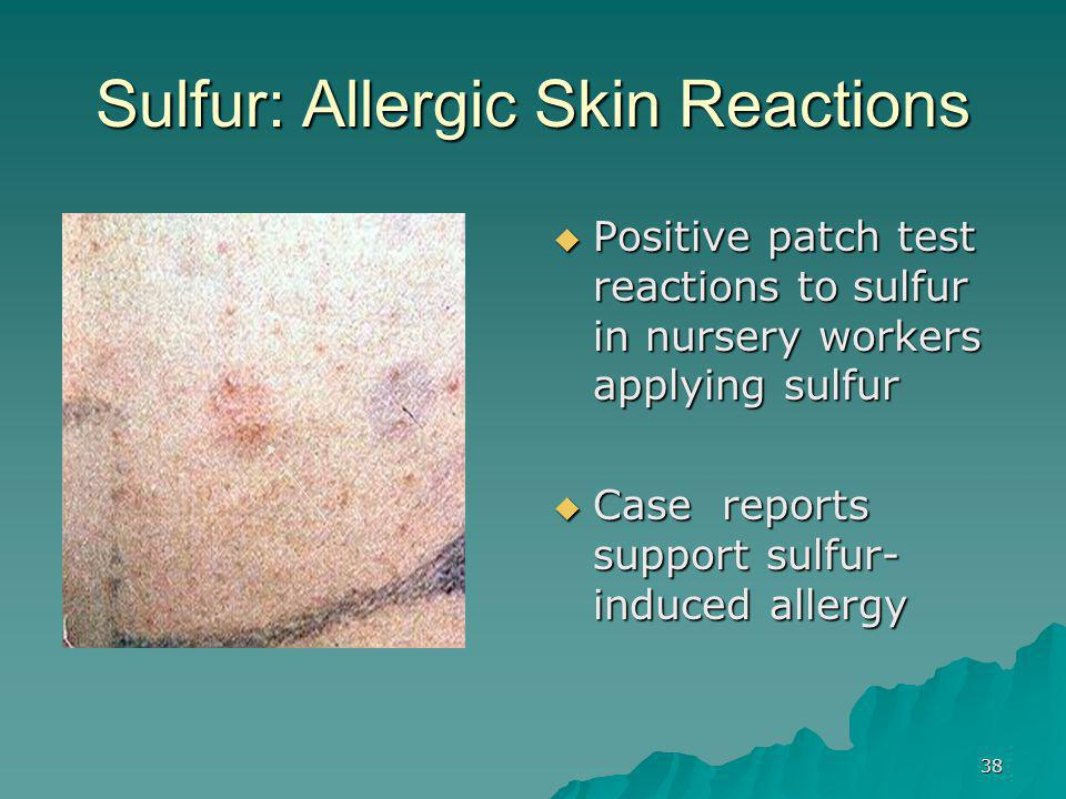 38 Sulfur: Allergic Skin Reactions  Positive patch test reactions to sulfur in nursery workers applying sulfur  Case reports support sulfur- induced allergy