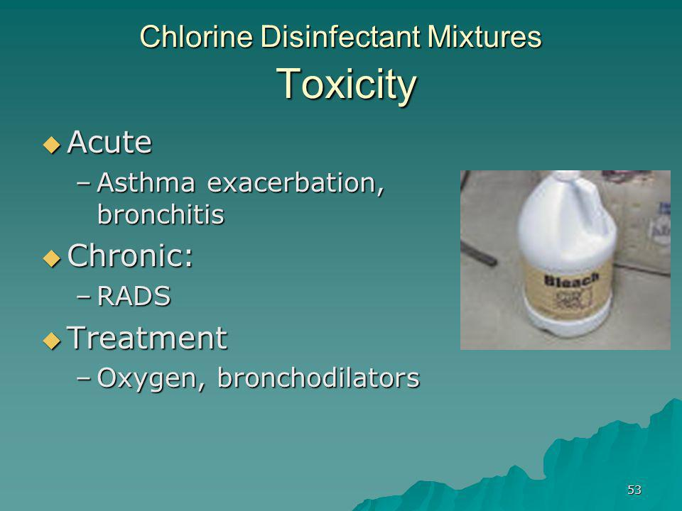 53 Chlorine Disinfectant Mixtures Toxicity  Acute –Asthma exacerbation, bronchitis  Chronic: –RADS  Treatment –Oxygen, bronchodilators