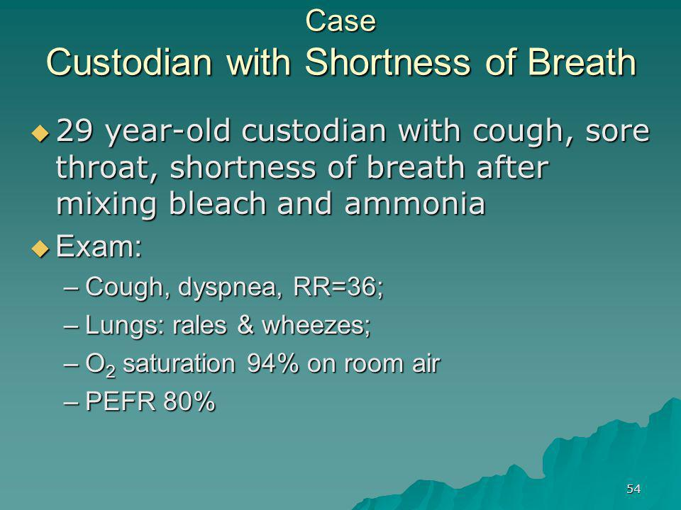 54 Case Custodian with Shortness of Breath  29 year-old custodian with cough, sore throat, shortness of breath after mixing bleach and ammonia  Exam: –Cough, dyspnea, RR=36; –Lungs: rales & wheezes; –O 2 saturation 94% on room air –PEFR 80%
