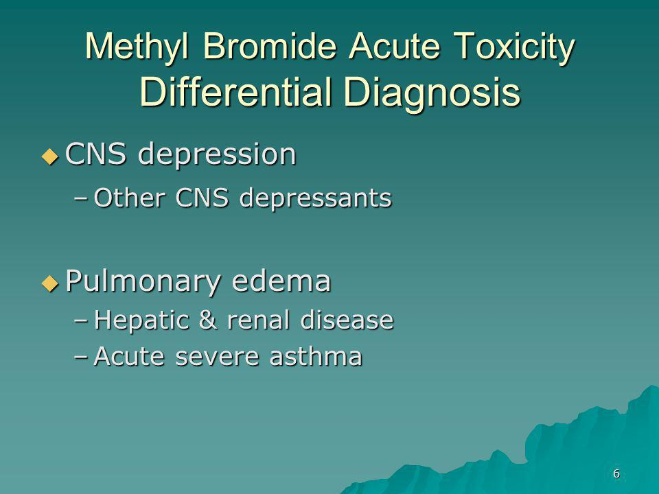 6 Methyl Bromide Acute Toxicity Differential Diagnosis  CNS depression –Other CNS depressants  Pulmonary edema –Hepatic & renal disease –Acute severe asthma