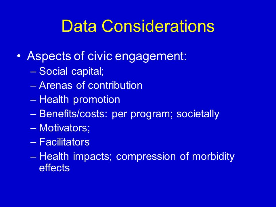 Data Considerations Aspects of civic engagement: –Social capital; –Arenas of contribution –Health promotion –Benefits/costs: per program; societally –