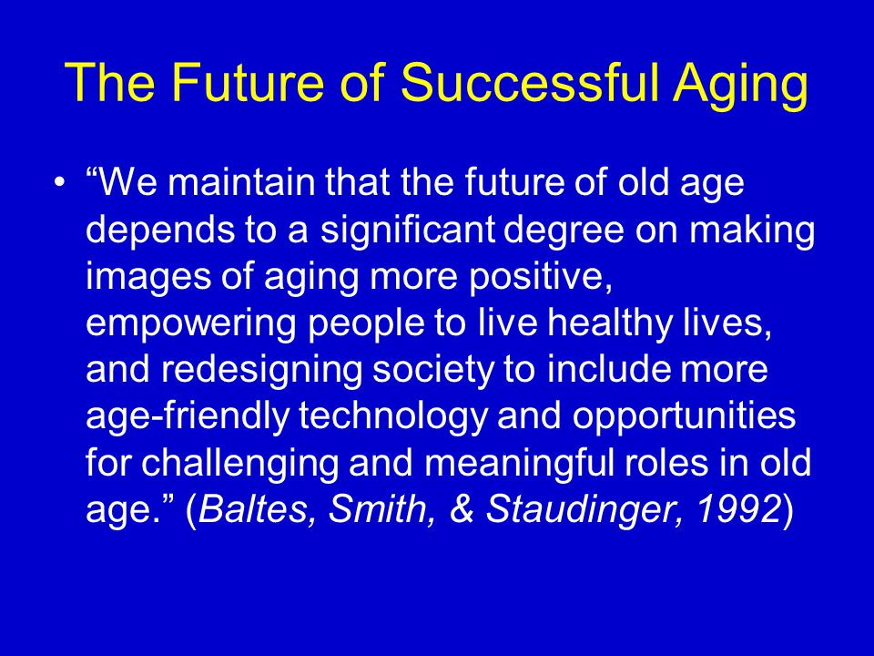 "The Future of Successful Aging ""We maintain that the future of old age depends to a significant degree on making images of aging more positive, empowe"